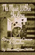 The Music Within the Love {House_Owner x Reader}ON HOLD by RossomeQueenSkittles