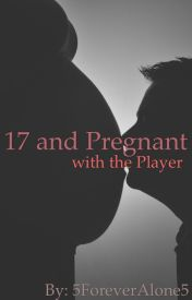 17 and Pregnant with the Player (Completed and Editing) by 5ForeverAlone5