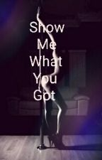 Show Me What You Got by xDimmerdiesefangirls