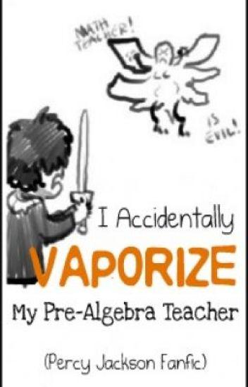 I Accidentally Vaporize My Pre-Algebra Teacher