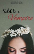 Sold to a Vampire (COMPLETED) *NOT EDITED* #Wattys2016 by HeatherMyBooks