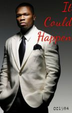 It Could Happen....50 Cent FanFic (UNEDITED) by _cc1984_