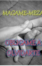 OBLIGAME A OLVIDARTE  by MAGAME-MEZA