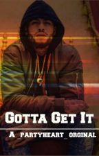 Gotta Get It (Complete)  by _partyheart_
