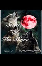 Sisters Of The Moon (Book 1) by _the_shadow_demon