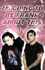 I'm Going To Be Frank About This ➳ Frerard by zeelalife