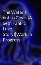 The Water's not so Clear. {A Seth FanFic Love Story}[Work In Progress] by wolfchica94