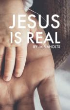 Jesus Is Real. by JainaHolts