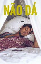Não Dá || D.A.M.A by mariamcastroMMC