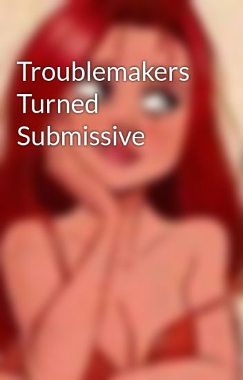 Troublemakers Turned Submissive