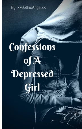 Confessions of A Depressed Girl by XxGothicAngelxX