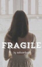 fragile by awkwardsoulx