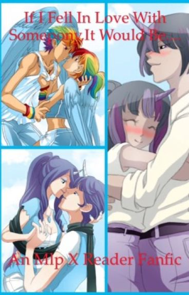 If I Fell in Love With Somebody, it would be... (An Mlp x reader fanfic)