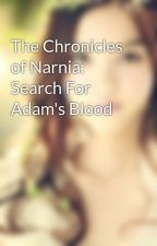 The Chronicles of Narnia: Search For Adam's Blood by Sunny-J