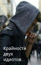 Крайности двух идиотов.... by writer_DEMON