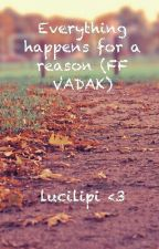 Everything happens for a reason! 13+ (FF VADAK) by LuciiLipi