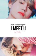 I Meet U (BTS/Taehyung FF)  by pcykth_