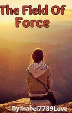 The Field Of Force by Isabel7789love