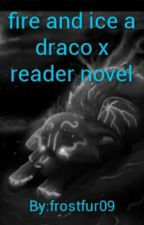 fire and ice a draco x reader novel by frostfur09