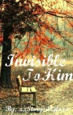 Invisible To Him by xxStorys4Lifexx