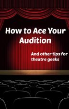 How to Ace Your Audition (and other tips for theatre geeks) by Madamoiselle_Ann