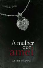 A mulher que amei - Trilogia Soares - Livro 2 (Repostagem) by AlinePadua