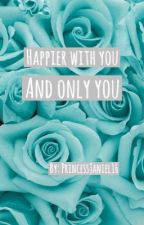 Happier with You, and Only You by PrincessJaniel16