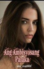 Ang Ambisyosang PALAKA Completed(Not Edited) #WATTYS2016 by sha_sha0808