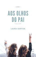 AOS OLHOS DO PAI (EM REVISÃO) by GirlLaahzinha