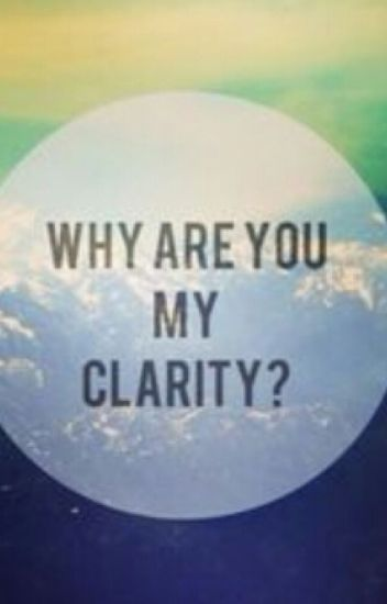 Why Are You My Clarity