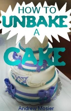 How to Unbake a Cake by Andrew_Mosier