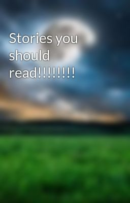 Stories you should read!!!!!!!!