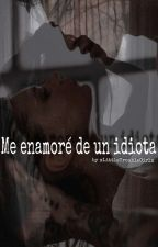 Me enamoré de un idiota by Trouble_Maker_Malik