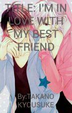 I'M IN LOVE WITH MY BEST FRIEND by TAKANOKYOUSUKE