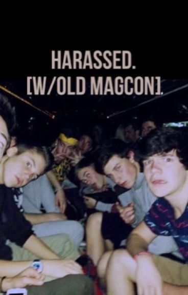 Harassed. [w/ old magcon]