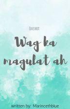 Wag ka magulat ah! (one shot) by MarincethBlue