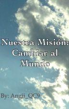 Nuestra Misión:Cambiar al Mundo by Angii_QC9