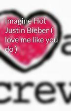 Imagine Hot Justin Bieber ( love me like you do ) by Escritora_Imagines