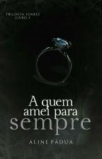 A quem amei para sempre - Trilogia Soares - Livro 3 (Repostagem) by AlinePadua