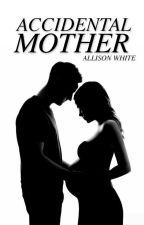 Accidental Mother (Completed) ✔ by AlternativelyAllison
