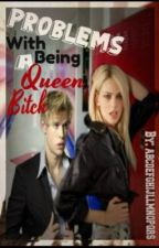 Problems with Being Queen Bitch by abcdefghijllmnopqrs