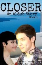 Closer (A Series of Aldub Story) Book 1 by Vicecitycupcake04
