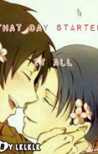 That Day Started It All    Eren x Levi    (ON HOLD) by lklklk
