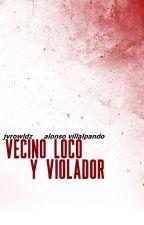 Vecino loco y violador; a.v by jvrowldz