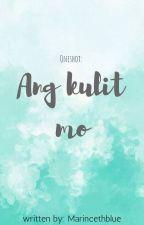 Ang kulit mo! (oneshot) by MarincethBlue