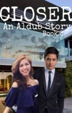 Closer (A Series of Aldub Story) Book 3 by Vicecitycupcake04