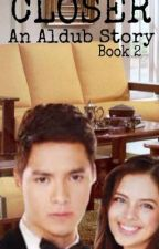 Closer (A series of Aldub Story) Book 2 by Vicecitycupcake04