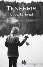 Tenebris: love is fatal by littledreamer1706