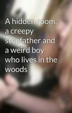 A hidden room, a creepy stepfather and a weird boy who lives in the woods by kirsty14