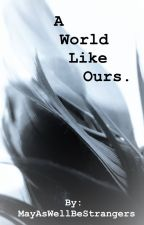 A World Like Ours by MayAsWellBeStrangers